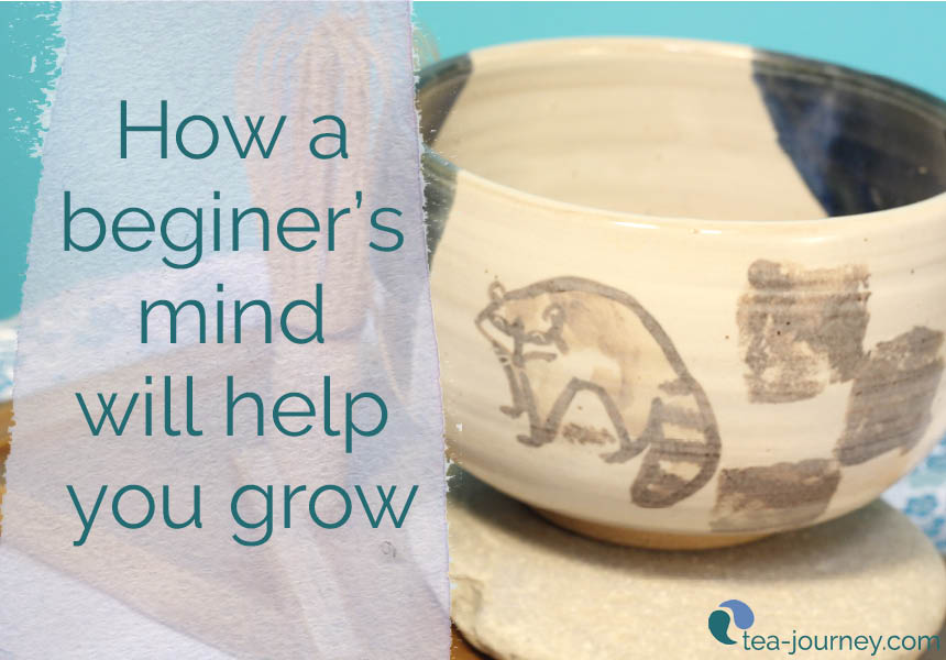 Grow by leaps and bounds by adopting a Beginner's Mind. Japanese Tea Ceremony teaches us that it is best to start from one and once we reach 10, to return to one. There is always something to learn by adopting this mindset.